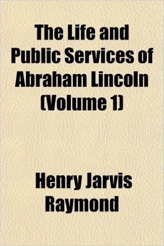 The Life and Public Services of Abraham Lincoln (Volume 1)