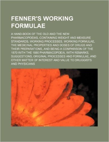Fenner's Working Formulae; A Hand-Book of the Old and the New Pharmacopoeias, Containing Weight and Measure Standards, Working Processes, Working Form