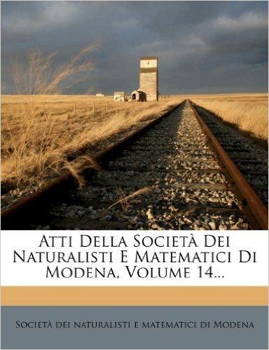 Atti Della Societ Dei Naturalisti E Matematici Di Modena, Volume 14...