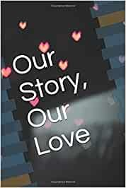 "Our Story, Our Love: Lined Journal, 120 Pages blank Journal, Gift Notebook, diary, Romantic Gift Ideas For Men and Women, Gift Ideas For Special Occasions, 120 Pages, 6"" x 9"", Soft Cover, Matte Finish"