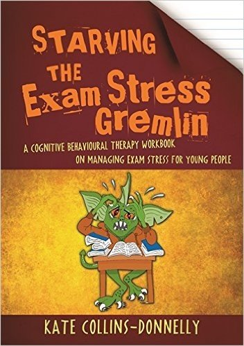 Starving the Exam Stress Gremlin: A Cognitive Behavioural Therapy Workbook on Managing Exam Stress for Young People