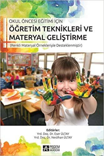 Okul Öncesi Eğitimi İçin Öğretim Teknikleri Materyal Geliştirme: (Renkli Materyal Örnekleriyle Desteklenmiştir)