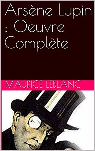 Arsène Lupin : Oeuvre Complète: Arsène Lupin, Gentleman-Cambrioleur + Arsène Lupin contre Herlock Sholmès + ... (French Edition)
