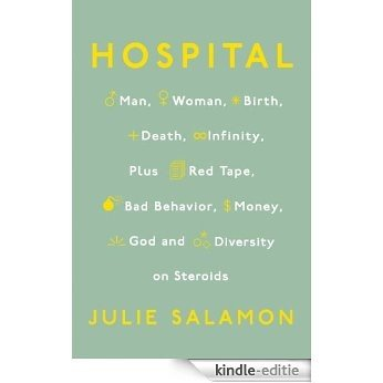 Hospital: Man, Woman, Birth, Death, Infinity, Plus Red Tape, Bad Behavior, Money, God, and  Diversity on Steroids [Kindle-editie]