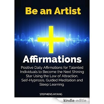 Be an Artist Affirmations: Positive Daily Affirmations for Talented Individuals to Become the Next Shining Star Using the Law of Attraction, Self-Hypnosis, ... and Sleep Learning (English Edition) [Kindle-editie]