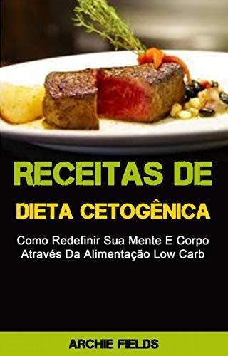 Receitas De Dieta Cetogênica: Como Redefinir Sua Mente E Corpo Através Da Alimentação Low Carb