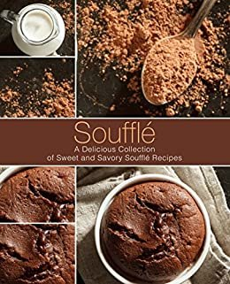 Soufflé: A Delicious Collection of Sweet and Savory Soufflé Recipes (2nd Edition) (English Edition)