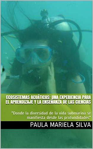 """ECOSISTEMAS ACUÁTICOS: UNA EXPERIENCIA PARA EL APRENDIZAJE Y LA ENSEÑANZA DE LAS CIENCIAS: """"Donde la diversidad de la vida submarina se manifiesta desde las profundidades"""" (Manos a la Ciencia nº 1)"""