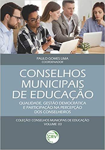 Conselhos municipais de educação: qualidade, gestão democrática e participação na percepção dos conselheiros coleção conselhos municipais de educação volume 3