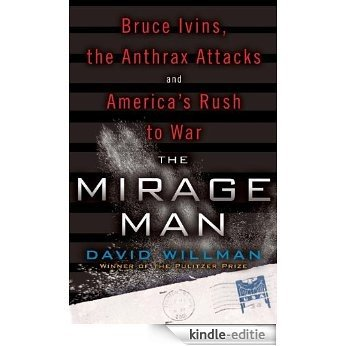 The Mirage Man: Bruce Ivins, the Anthrax Attacks, and America's Rush to War [Kindle-editie]