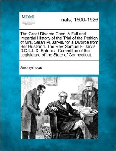 The Great Divorce Case! a Full and Impartial History of the Trial of the Petition of Mrs. Sarah M. Jarvis, for a Divorce from Her Husband, the REV. ... the Legislature of the State of Connecticut.