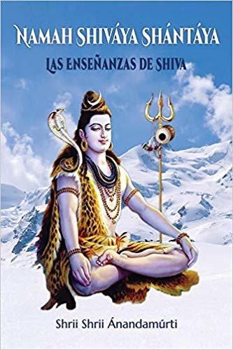 Namah Shiváya Shántáya. Las Enseñanzas de Shiva