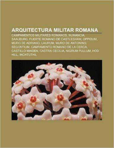 Arquitectura Militar Romana: Campamentos Militares Romanos, Numancia, Saalburg, Fuerte Romano de Castleshaw, Oppidum, Muro de Adriano, Laurum