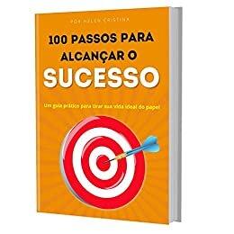 100 PASSOS PARA ALCANÇAR O SUCESSO: Um guia prático para tirar sua vida ideal do papel