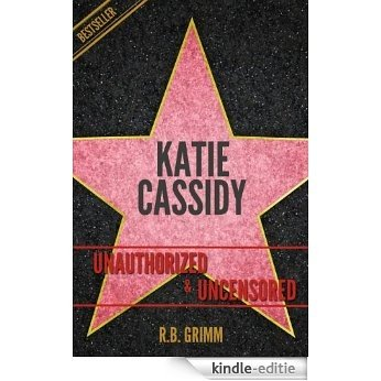 Katie Cassidy Unauthorized & Uncensored (All Ages Deluxe Edition with Videos) (English Edition) [Kindle-editie]