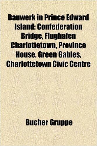 Bauwerk in Prince Edward Island: Confederation Bridge, Flughafen Charlottetown, Province House, Green Gables, Charlottetown Civic Centre