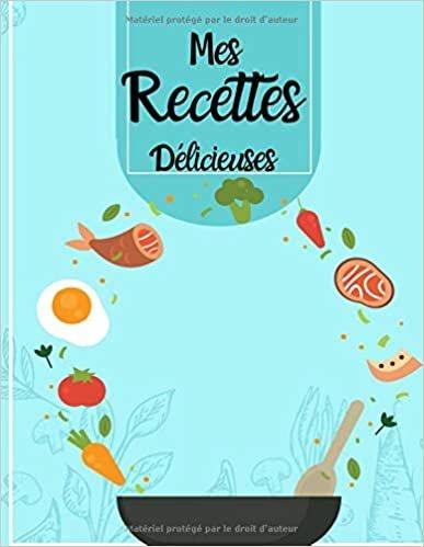 Mes Recettes Délicieuses: cahier de recettes à remplir et personnalisée,100 recettes très détaillés,carnet de recettes Grand Format à compléter.