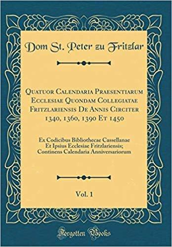 Quatuor Calendaria Praesentiarum Ecclesiae Quondam Collegiatae Fritzlariensis De Annis Circiter 1340, 1360, 1390 Et 1450, Vol. 1: Ex Codicibus ... Continens Calendaria Anniversariorum