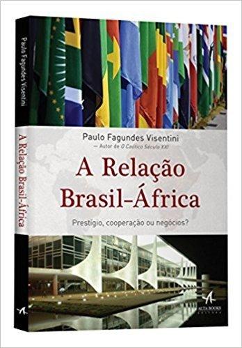 A Relação Brasil-África. Prestígio, Cooperação ou Negócios?