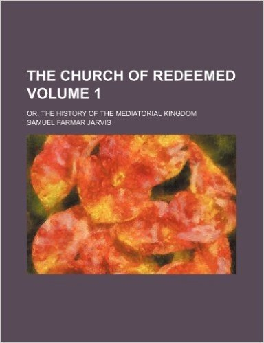 The Church of Redeemed Volume 1; Or, the History of the Mediatorial Kingdom