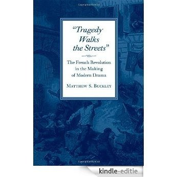 Tragedy Walks the Streets: The French Revolution in the Making of Modern Drama [Kindle-editie]