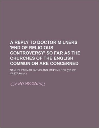 A Reply to Doctor Milners 'End of Religious Controversy' So Far as the Churches of the English Communion Are Concerned
