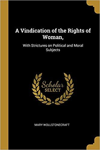 A Vindication of the Rights of Woman,: With Strictures on Political and Moral Subjects