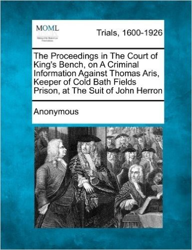 The Proceedings in the Court of King's Bench, on a Criminal Information Against Thomas Aris, Keeper of Cold Bath Fields Prison, at the Suit of John Herron