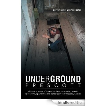 Underground Prescott: a historical review of the stories about catacombs, tunnels, speakeasys,  opium dens and bordellos in early Prescott, Arizona (English Edition) [Kindle-editie]