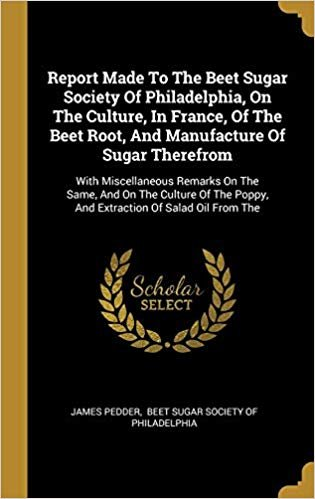 Report Made To The Beet Sugar Society Of Philadelphia, On The Culture, In France, Of The Beet Root, And Manufacture Of Sugar Therefrom: With ... Poppy, And Extraction Of Salad Oil From The