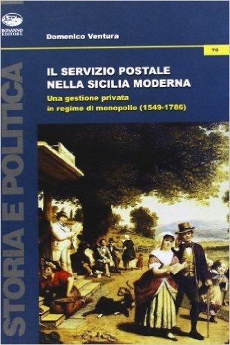 Il servizio postale nella Sicilia moderna. Una gestione privata in regime di monopolio (1549-1786)