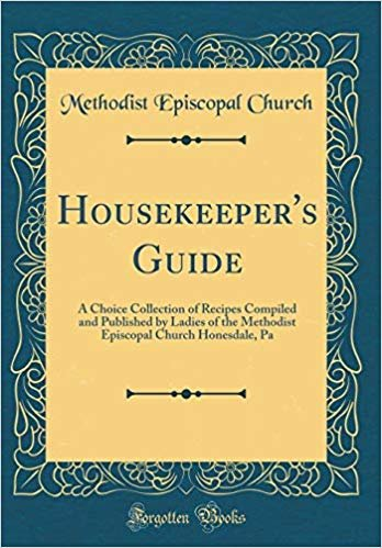 Housekeeper's Guide: A Choice Collection of Recipes Compiled and Published by Ladies of the Methodist Episcopal Church Honesdale, Pa (Classic Reprint)