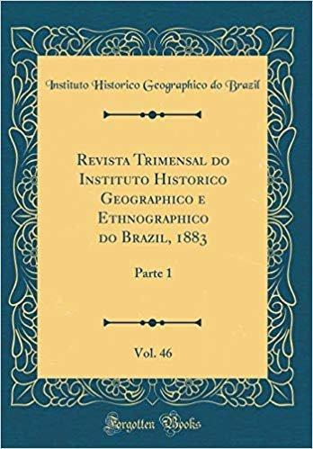 Revista Trimensal do Instituto Historico Geographico e Ethnographico do Brazil, 1883, Vol. 46: Parte 1 (Classic Reprint)