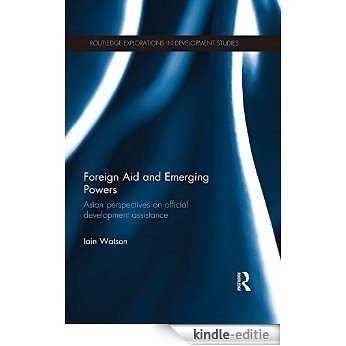 Foreign Aid and Emerging Powers: Asian Perspectives on Official Development Assistance (Routledge Explorations in Development Studies) [Kindle-editie]