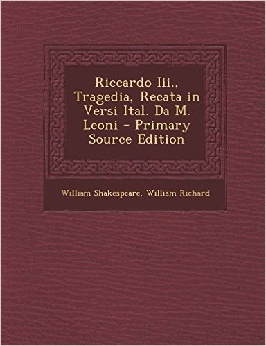 Riccardo III., Tragedia, Recata in Versi Ital. Da M. Leoni - Primary Source Edition