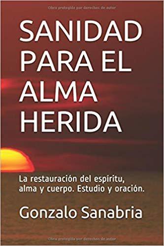 SANIDAD PARA EL ALMA HERIDA: La restauración del espíritu, alma y cuerpo. Estudio y oración.