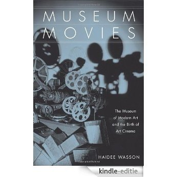 Museum Movies: The Museum of Modern Art and the Birth of Art Cinema [Kindle-editie]