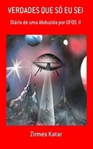 VERDADES QUE SÓ EU SEI: Diário de uma abduzida por UFOS II (Contatos alienígenas)
