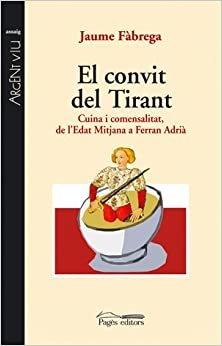 El convit del tirant : cuina i comensalitat, de l'Edat Mitjà a Ferran Adrià