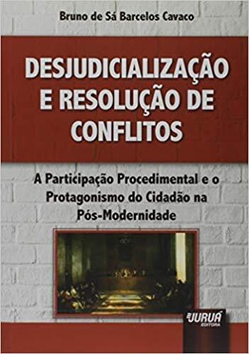 Desjudicialização e Resolução de Conflitos: A Participação Procedimental e o Protagonismo do Cidadão na Pós-Modernidade