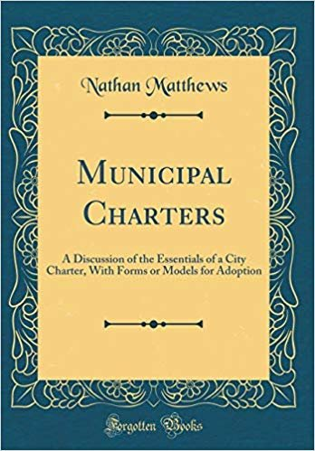 Municipal Charters: A Discussion of the Essentials of a City Charter, With Forms or Models for Adoption (Classic Reprint)