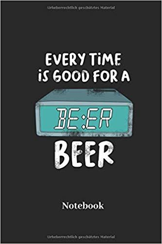 Every Time Is Good For A Beer Notebook: Liniertes Notizbuch für Bier und Alkohol Fans - Notizheft Klatte für Männer, Frauen und Kinder