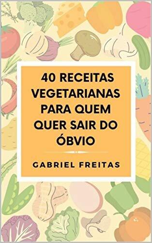 40 Receitas Vegetarianas Para Quem Quer Sair do Óbvio