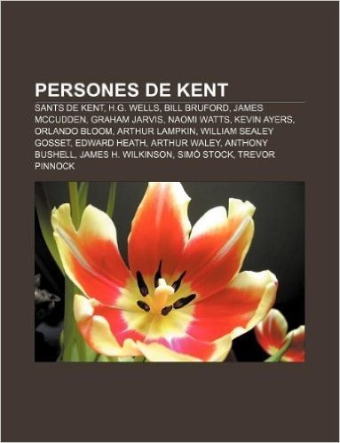 Persones de Kent: Sants de Kent, H.G. Wells, Bill Bruford, James McCudden, Graham Jarvis, Naomi Watts, Kevin Ayers, Orlando Bloom