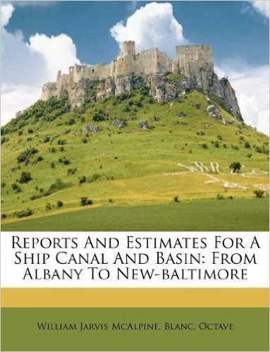 Reports and Estimates for a Ship Canal and Basin: From Albany to New-Baltimore
