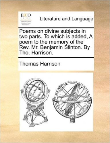 Poems on Divine Subjects in Two Parts. to Which Is Added, a Poem to the Memory of the REV. Mr. Benjamin Stinton. by Tho. Harrison.