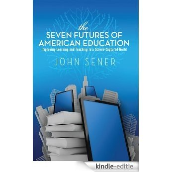 The Seven Futures of American Education: Improving Learning & Teaching in a Screen-Captured World (English Edition) [Kindle-editie]
