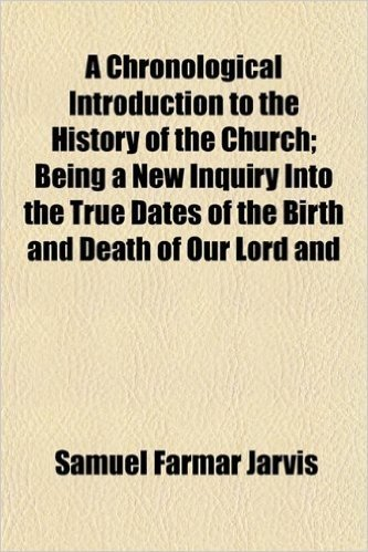 A Chronological Introduction to the History of the Church; Being a New Inquiry Into the True Dates of the Birth and Death of Our Lord and