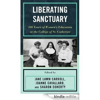 Liberating Sanctuary: 100 Years of Women's Education at the College of St. Catherine [Kindle-editie]