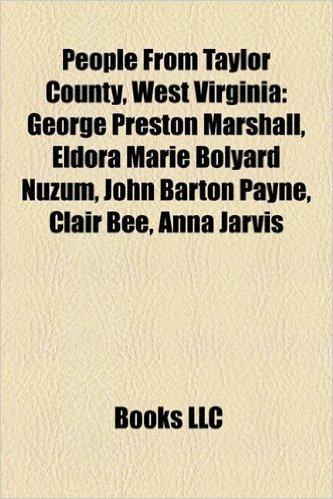 People from Taylor County, West Virginia: George Preston Marshall, Eldora Marie Bolyard Nuzum, John Barton Payne, Clair Bee, Anna Jarvis